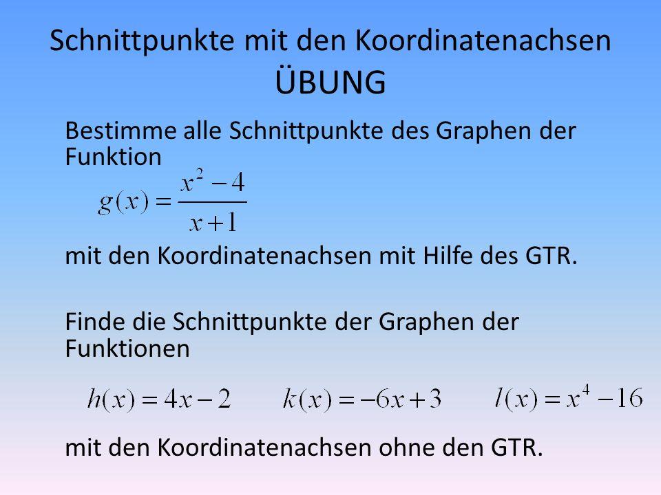 Schnittpunkte mit den Koordinatenachsen ÜBUNG Bestimme alle Schnittpunkte des Graphen der Funktion mit den Koordinatenachsen mit Hilfe des GTR. Finde