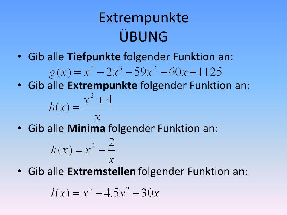 Extrempunkte ÜBUNG Gib alle Tiefpunkte folgender Funktion an: Gib alle Extrempunkte folgender Funktion an: Gib alle Minima folgender Funktion an: Gib