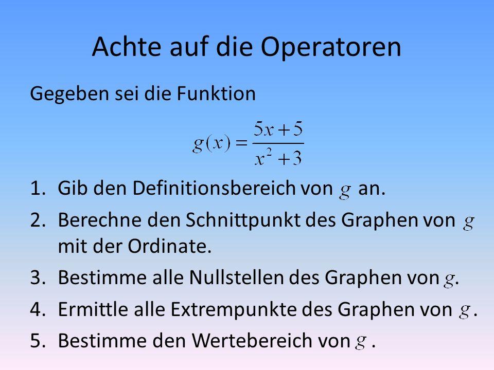 Achte auf die Operatoren Gegeben sei die Funktion 1.Gib den Definitionsbereich von an. 2.Berechne den Schnittpunkt des Graphen von mit der Ordinate. 3