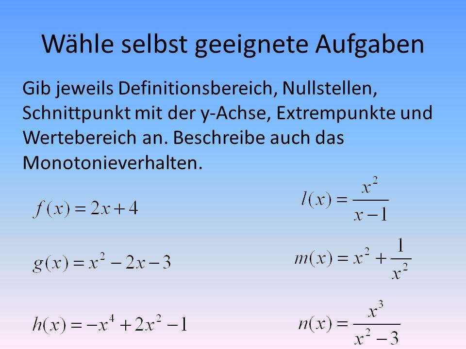 Wähle selbst geeignete Aufgaben Gib jeweils Definitionsbereich, Nullstellen, Schnittpunkt mit der y-Achse, Extrempunkte und Wertebereich an. Beschreib