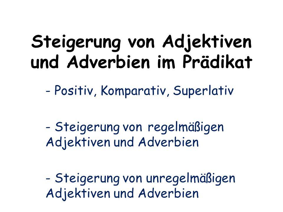 Steigerung von Adjektiven und Adverbien im Prädikat - Positiv, Komparativ, Superlativ - Steigerung von regelmäßigen Adjektiven und Adverbien - Steiger