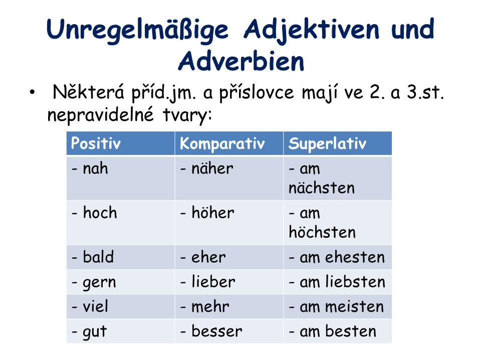 Unregelmäßige Adjektiven und Adverbien Některá příd.jm. a příslovce mají ve 2. a 3.st. nepravidelné tvary: PositivKomparativSuperlativ - nah- näher- a