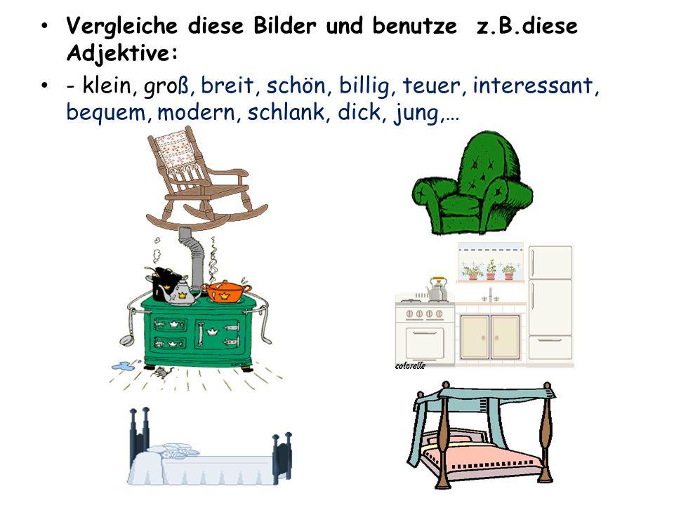 Vergleiche diese Bilder und benutze z.B.diese Adjektive: - klein, groß, breit, schön, billig, teuer, interessant, bequem, modern, schlank, dick, jung,