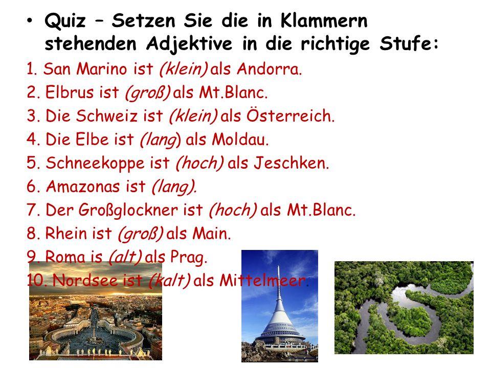 Quiz – Setzen Sie die in Klammern stehenden Adjektive in die richtige Stufe: 1. San Marino ist (klein) als Andorra. 2. Elbrus ist (groß) als Mt.Blanc.