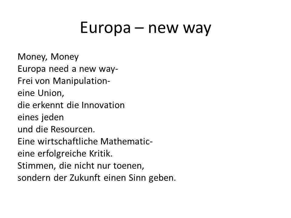 Europa – new way Money, Money Europa need a new way- Frei von Manipulation- eine Union, die erkennt die Innovation eines jeden und die Resourcen.