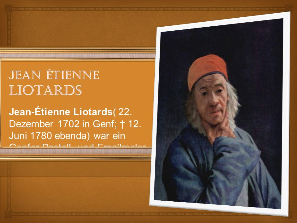 Jean-Étienne Liotards( 22. Dezember 1702 in Genf; 12.