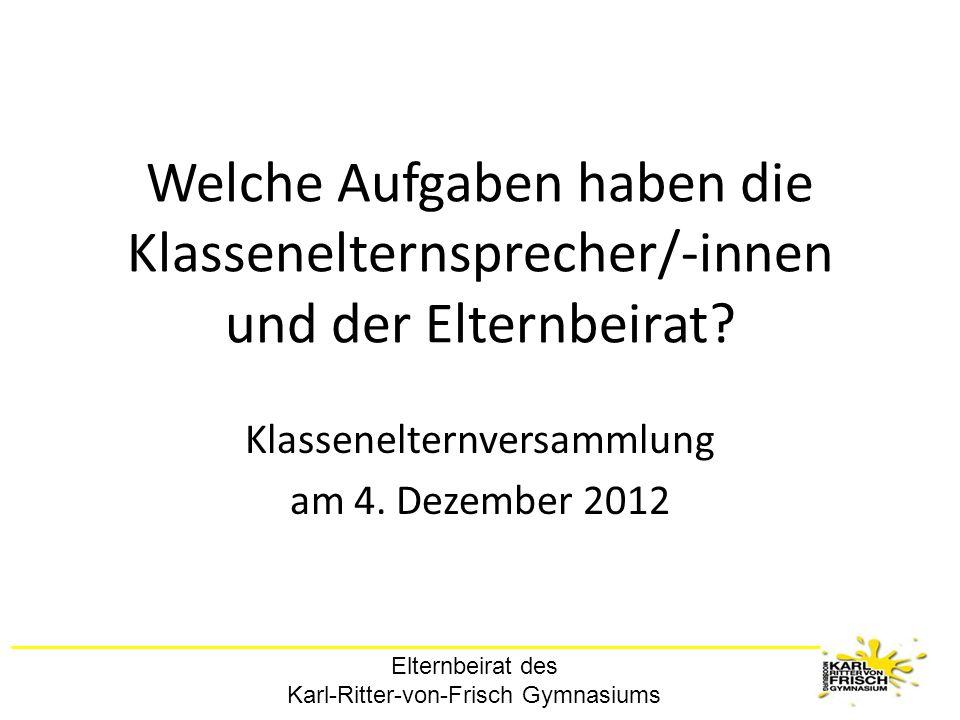 Elternbeirat des Karl-Ritter-von-Frisch Gymnasiums Welche Aufgaben haben die Klassenelternsprecher/-innen und der Elternbeirat? Klassenelternversammlu