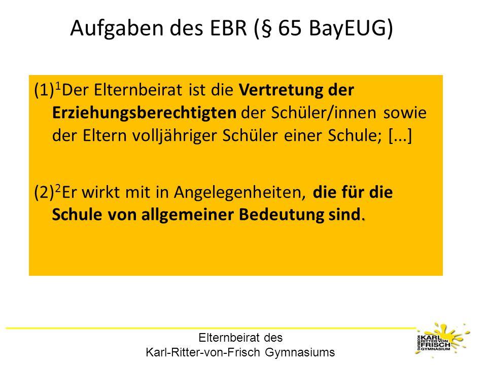 Elternbeirat des Karl-Ritter-von-Frisch Gymnasiums Aufgaben des EBR (§ 65 BayEUG) (1) 1 Der Elternbeirat ist die Vertretung der Erziehungsberechtigten