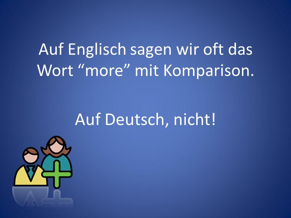 Auf Englisch sagen wir oft das Wort more mit Komparison. Auf Deutsch, nicht!