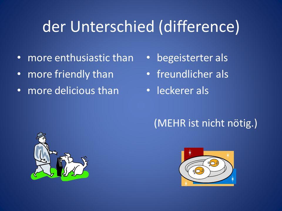 der Unterschied (difference) more enthusiastic than more friendly than more delicious than begeisterter als freundlicher als leckerer als (MEHR ist ni