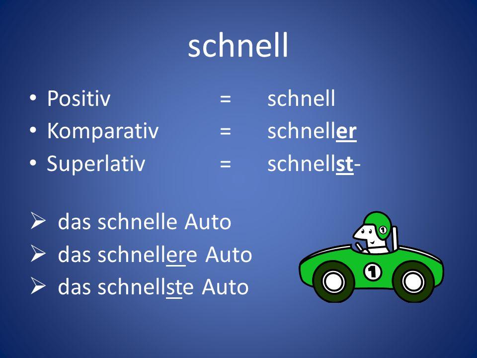 schnell Positiv=schnell Komparativ=schneller Superlativ=schnellst- das schnelle Auto das schnellere Auto das schnellste Auto