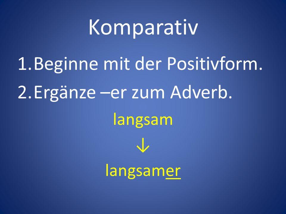 Komparativ 1.Beginne mit der Positivform. 2.Ergänze –er zum Adverb. langsam langsamer