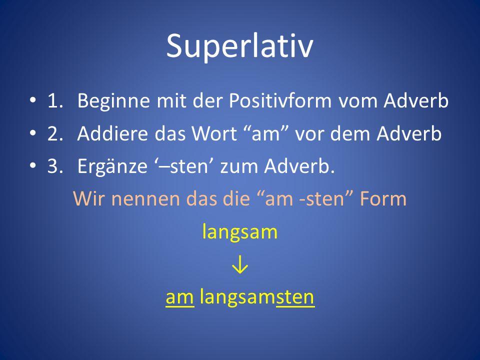 Superlativ 1.Beginne mit der Positivform vom Adverb 2.Addiere das Wort am vor dem Adverb 3.Ergänze –sten zum Adverb. Wir nennen das die am -sten Form