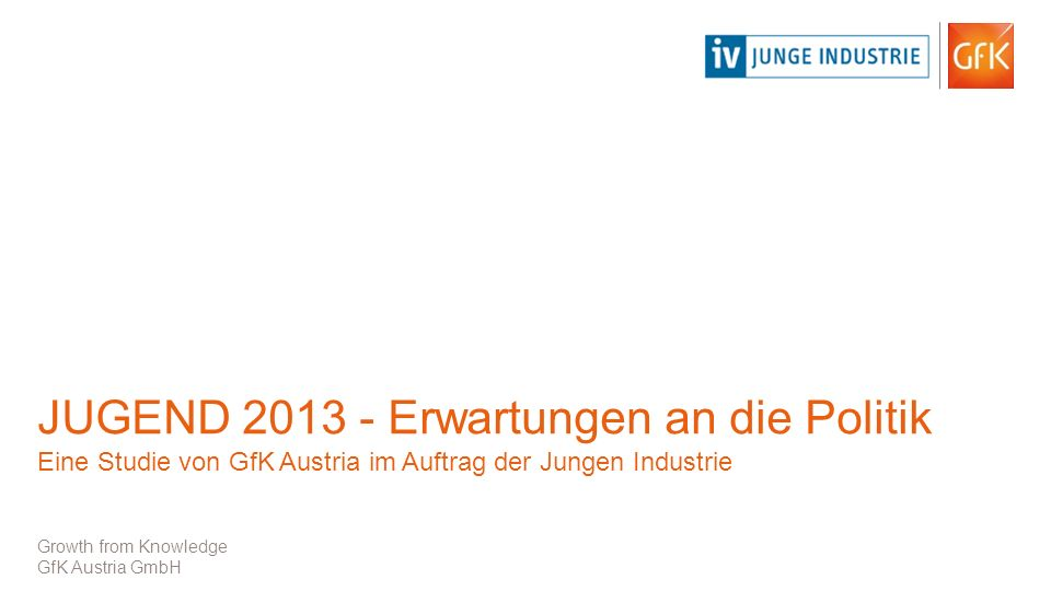 JUGEND 2013 - Erwartungen an die Politik Eine Studie von GfK Austria im Auftrag der Jungen Industrie Growth from Knowledge GfK Austria GmbH