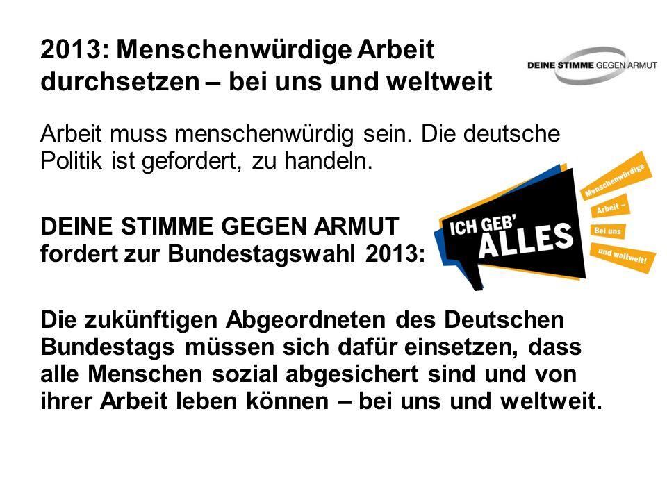 2013: Menschenwürdige Arbeit durchsetzen – bei uns und weltweit Arbeit muss menschenwürdig sein. Die deutsche Politik ist gefordert, zu handeln. DEINE