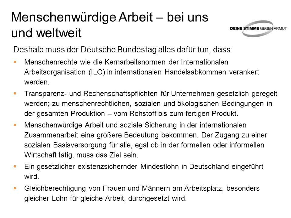 Menschenwürdige Arbeit – bei uns und weltweit Deshalb muss der Deutsche Bundestag alles dafür tun, dass: Menschenrechte wie die Kernarbeitsnormen der Internationalen Arbeitsorganisation (ILO) in internationalen Handelsabkommen verankert werden.