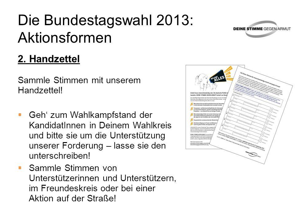 Die Bundestagswahl 2013: Aktionsformen 2. Handzettel Sammle Stimmen mit unserem Handzettel! Geh zum Wahlkampfstand der KandidatInnen in Deinem Wahlkre