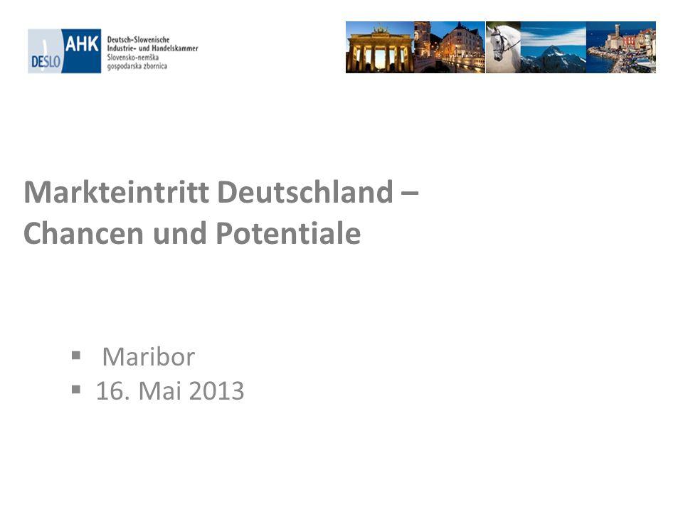 Markteintritt Deutschland – Chancen und Potentiale Maribor 16. Mai 2013