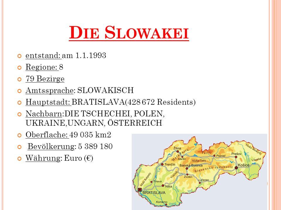 D IE S LOWAKEI entstand: am 1.1.1993 Regione: 8 79 Bezirge Amtssprache: SLOWAKISCH Hauptstadt: BRATISLAVA(428 672 Residents) Nachbarn:DIE TSCHECHEI, POLEN, UKRAINE,UNGARN, ÖSTERREICH Oberflache: 49 035 km2 Bevölkerung: 5 389 180 Währung: Euro ()