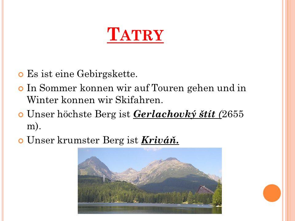 T ATRY Es ist eine Gebirgskette. In Sommer konnen wir auf Touren gehen und in Winter konnen wir Skifahren. Unser höchste Berg ist Gerlachovký štít ( 2