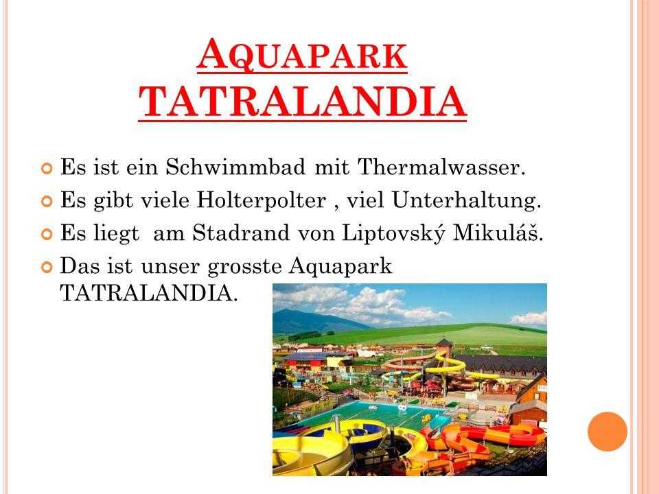 A QUAPARK TATRALANDIA Es ist ein Schwimmbad mit Thermalwasser. Es gibt viele Holterpolter, viel Unterhaltung. Es liegt am Stadrand von Liptovský Mikul