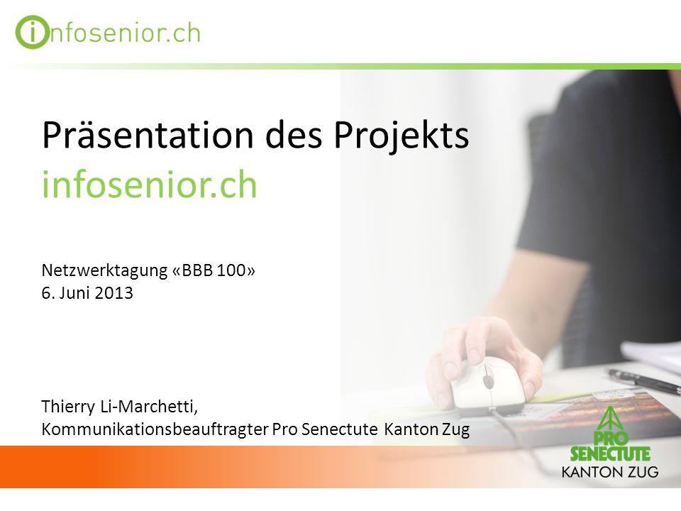Präsentation des Projekts infosenior.ch Netzwerktagung «BBB 100» 6. Juni 2013 Thierry Li-Marchetti, Kommunikationsbeauftragter Pro Senectute Kanton Zu