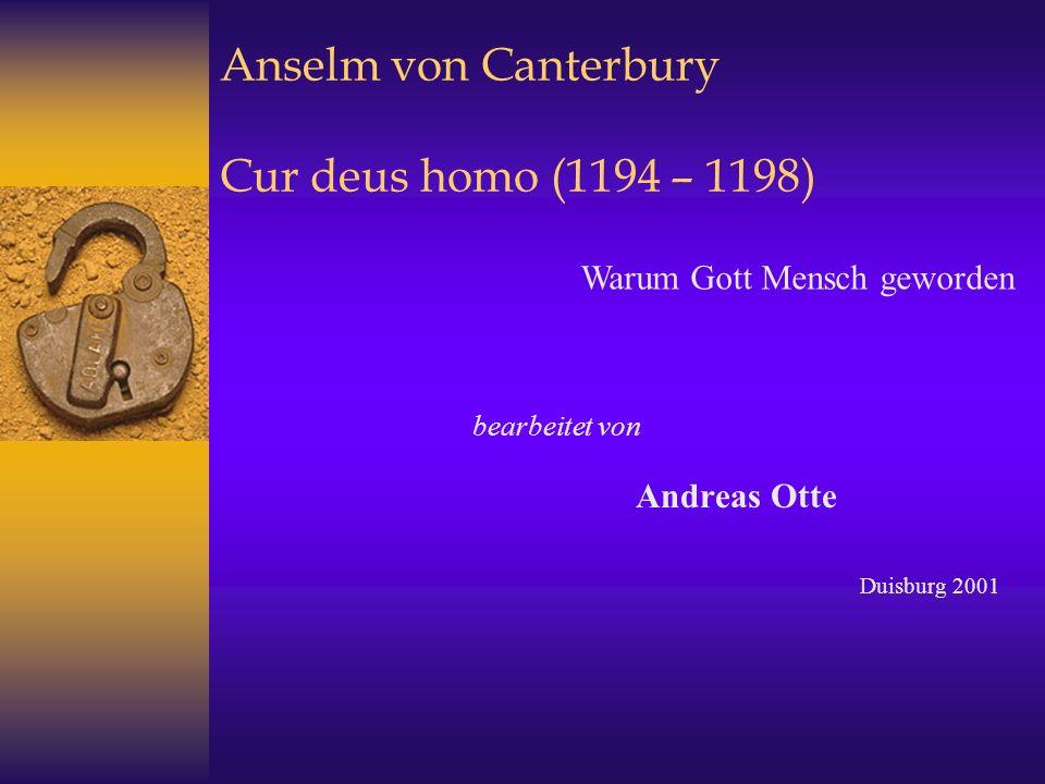 Anselm von Canterbury Cur deus homo (1194 – 1198) bearbeitet von Andreas Otte Duisburg 2001 Warum Gott Mensch geworden