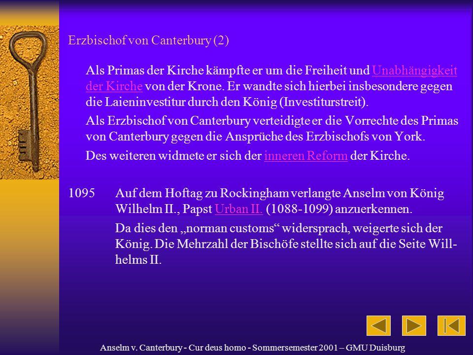Anselm v. Canterbury - Cur deus homo - Sommersemester 2001 – GMU Duisburg Erzbischof von Canterbury (2) Als Primas der Kirche kämpfte er um die Freihe