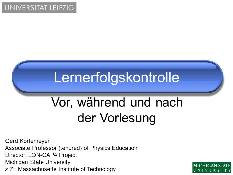 Lernerfolgskontrolle Gerd Kortemeyer Associate Professor (tenured) of Physics Education Director, LON-CAPA Project Michigan State University z.Zt. Mas