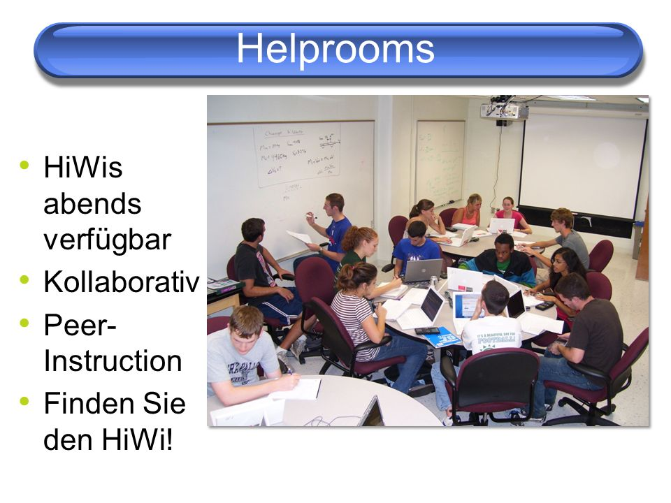 Helprooms HiWis abends verfügbar Kollaborativ Peer- Instruction Finden Sie den HiWi!