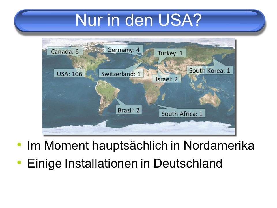 Im Moment hauptsächlich in Nordamerika Einige Installationen in Deutschland
