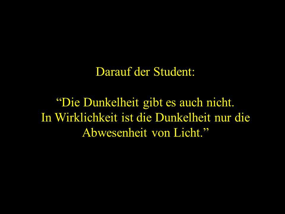 Und gibt es die Dunkelheit fuhr der Student fort. Der Professor antwortete: Aber natürlich!