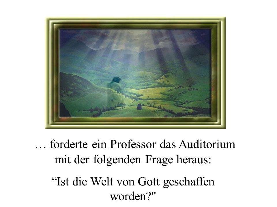 … forderte ein Professor das Auditorium mit der folgenden Frage heraus: Ist die Welt von Gott geschaffen worden?