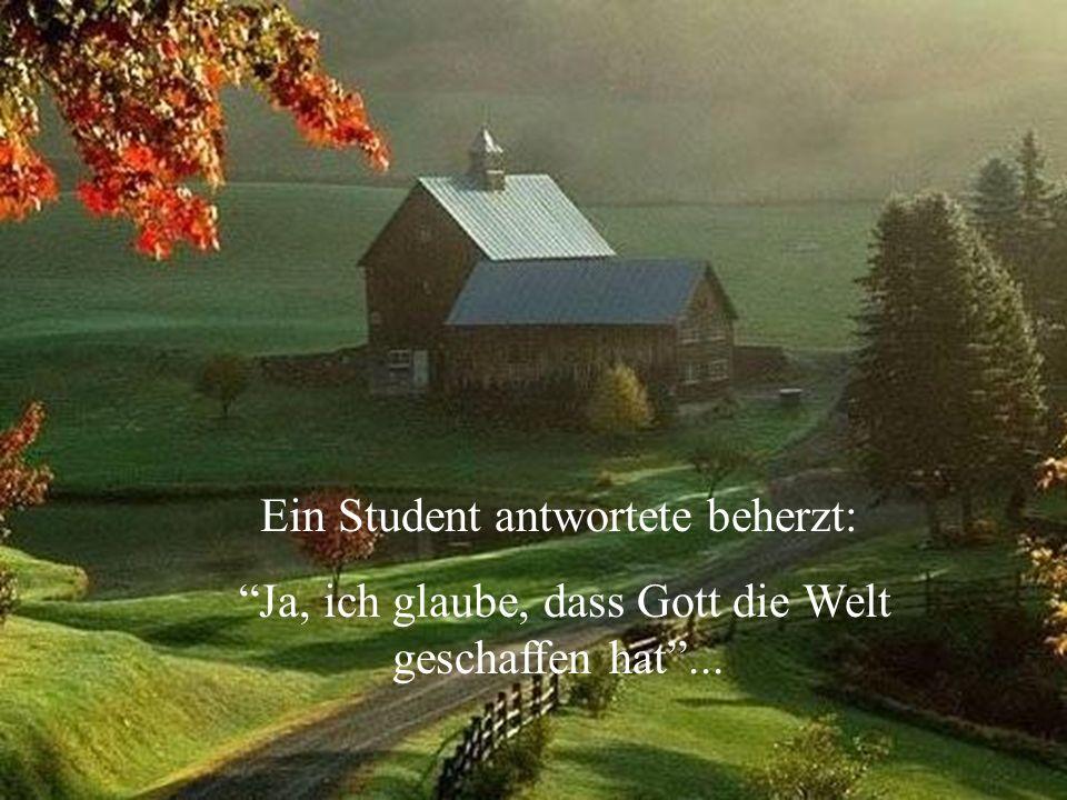 Ein Student antwortete beherzt: Ja, ich glaube, dass Gott die Welt geschaffen hat...