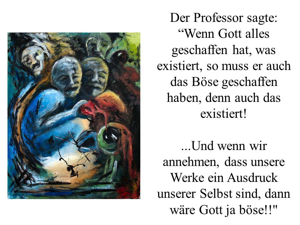Der Professor sagte: Wenn Gott alles geschaffen hat, was existiert, so muss er auch das Böse geschaffen haben, denn auch das existiert!...Und wenn wir annehmen, dass unsere Werke ein Ausdruck unserer Selbst sind, dann wäre Gott ja böse!!
