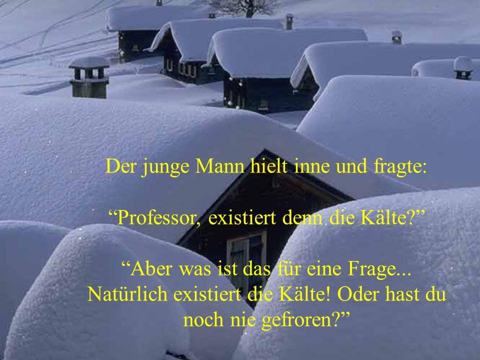 Der junge Mann hielt inne und fragte: Professor, existiert denn die Kälte.