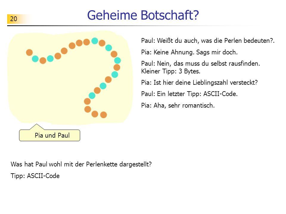 20 Geheime Botschaft? Was hat Paul wohl mit der Perlenkette dargestellt? Tipp: ASCII-Code Pia und Paul Paul: Weißt du auch, was die Perlen bedeuten?.
