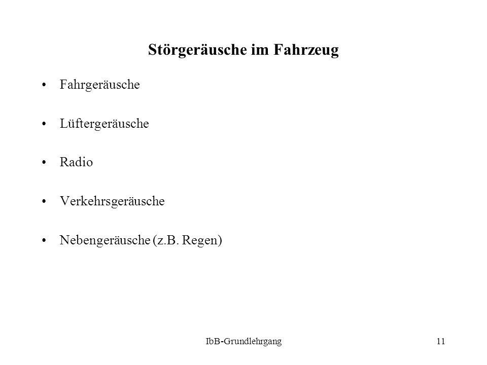 IbB-Grundlehrgang11 Störgeräusche im Fahrzeug Fahrgeräusche Lüftergeräusche Radio Verkehrsgeräusche Nebengeräusche (z.B. Regen)