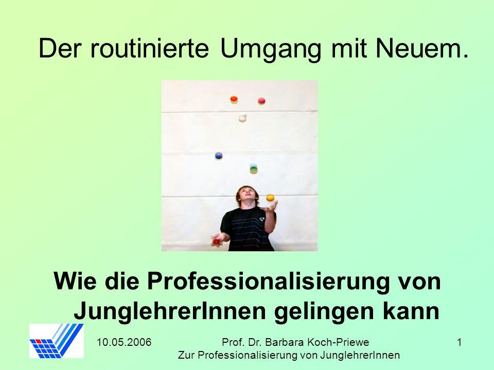 10.05.2006Prof. Dr. Barbara Koch-Priewe Zur Professionalisierung von JunglehrerInnen 1 Der routinierte Umgang mit Neuem. Wie die Professionalisierung