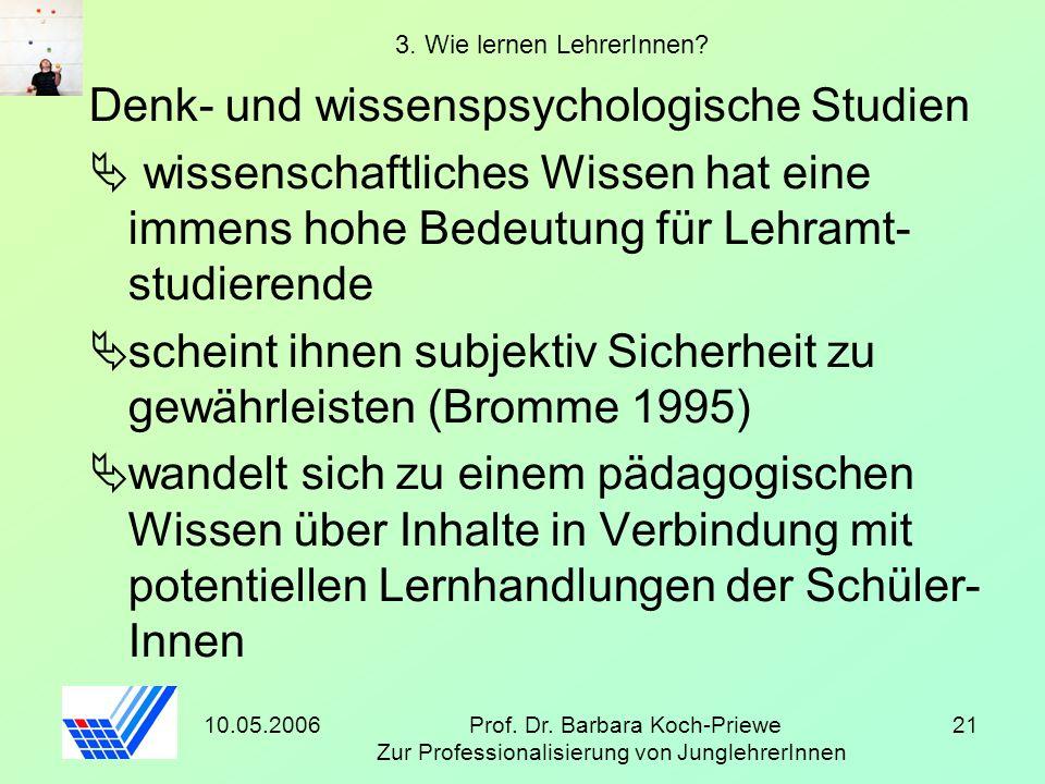 10.05.2006Prof. Dr. Barbara Koch-Priewe Zur Professionalisierung von JunglehrerInnen 21 3. Wie lernen LehrerInnen? Denk- und wissenspsychologische Stu