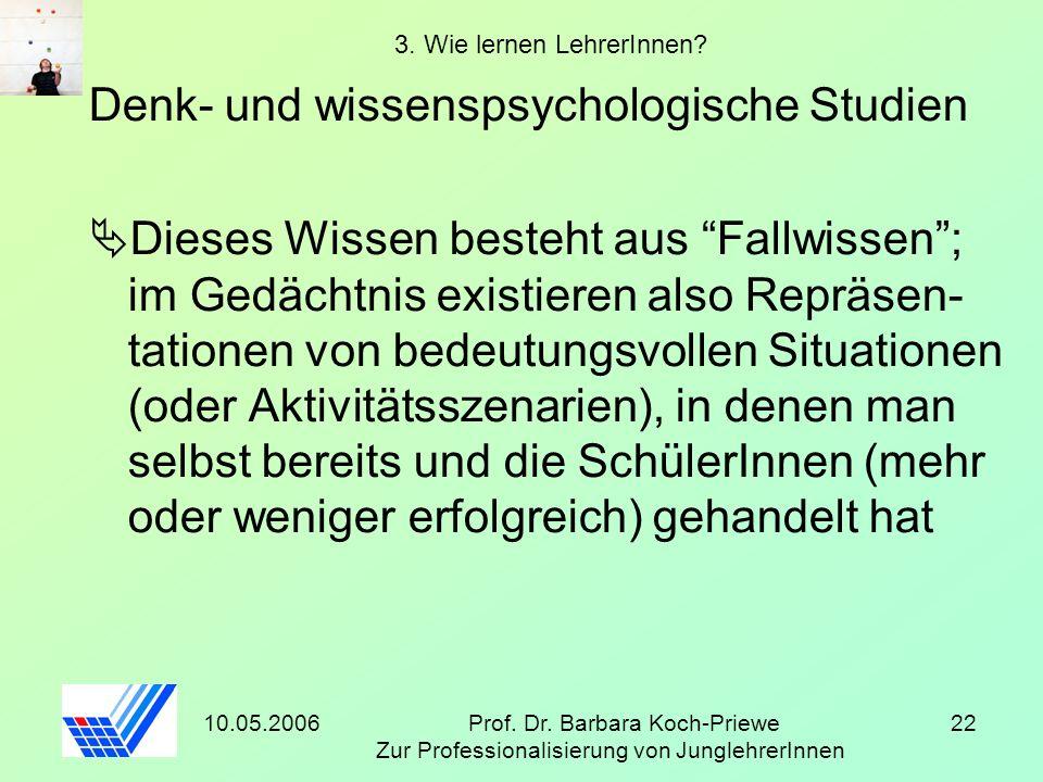 10.05.2006Prof. Dr. Barbara Koch-Priewe Zur Professionalisierung von JunglehrerInnen 22 3. Wie lernen LehrerInnen? Denk- und wissenspsychologische Stu