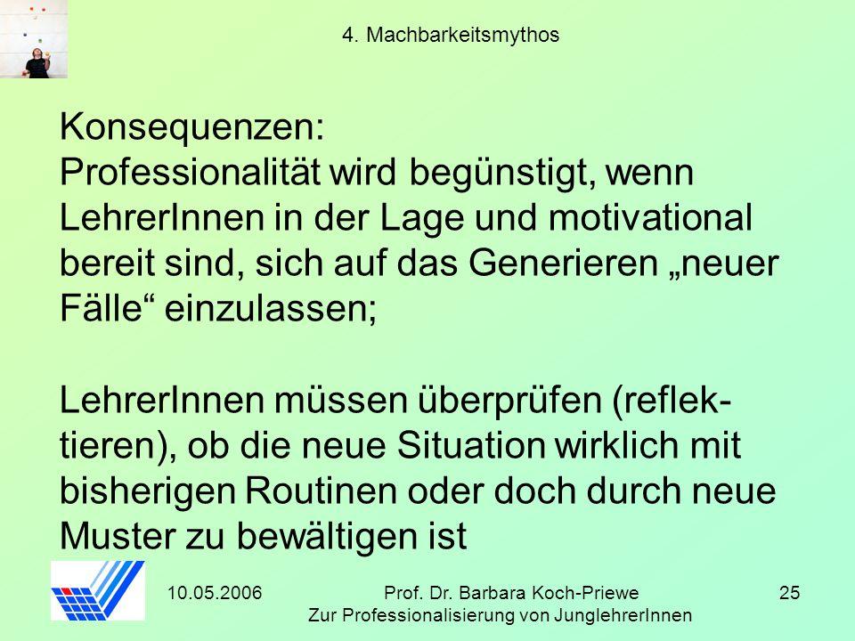 10.05.2006Prof. Dr. Barbara Koch-Priewe Zur Professionalisierung von JunglehrerInnen 25 4. Machbarkeitsmythos Konsequenzen: Professionalität wird begü