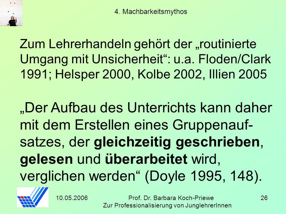 10.05.2006Prof. Dr. Barbara Koch-Priewe Zur Professionalisierung von JunglehrerInnen 26 4. Machbarkeitsmythos Zum Lehrerhandeln gehört der routinierte