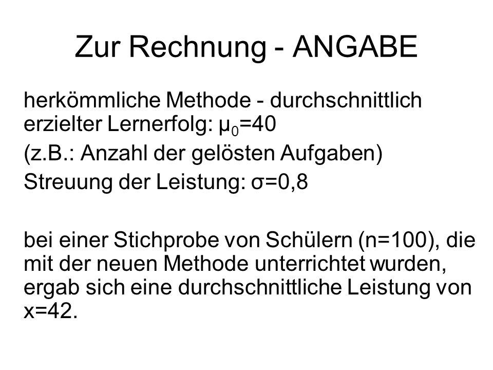 Zur Rechnung - ANGABE herkömmliche Methode - durchschnittlich erzielter Lernerfolg: μ 0 =40 (z.B.: Anzahl der gelösten Aufgaben) Streuung der Leistung: σ=0,8 bei einer Stichprobe von Schülern (n=100), die mit der neuen Methode unterrichtet wurden, ergab sich eine durchschnittliche Leistung von x=42.