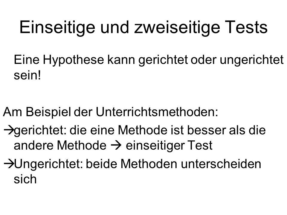 Einseitige und zweiseitige Tests Eine Hypothese kann gerichtet oder ungerichtet sein! Am Beispiel der Unterrichtsmethoden: gerichtet: die eine Methode