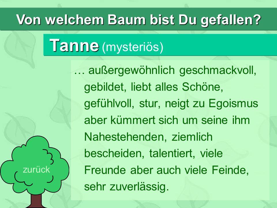 Tanne Tanne (mysteriös) … außergewöhnlich geschmackvoll, gebildet, liebt alles Schöne, gefühlvoll, stur, neigt zu Egoismus aber kümmert sich um seine ihm Nahestehenden, ziemlich bescheiden, talentiert, viele Freunde aber auch viele Feinde, sehr zuverlässig.