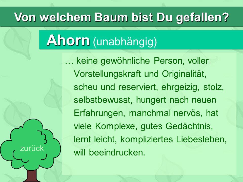 Ahorn Ahorn (unabhängig) … keine gewöhnliche Person, voller Vorstellungskraft und Originalität, scheu und reserviert, ehrgeizig, stolz, selbstbewusst,
