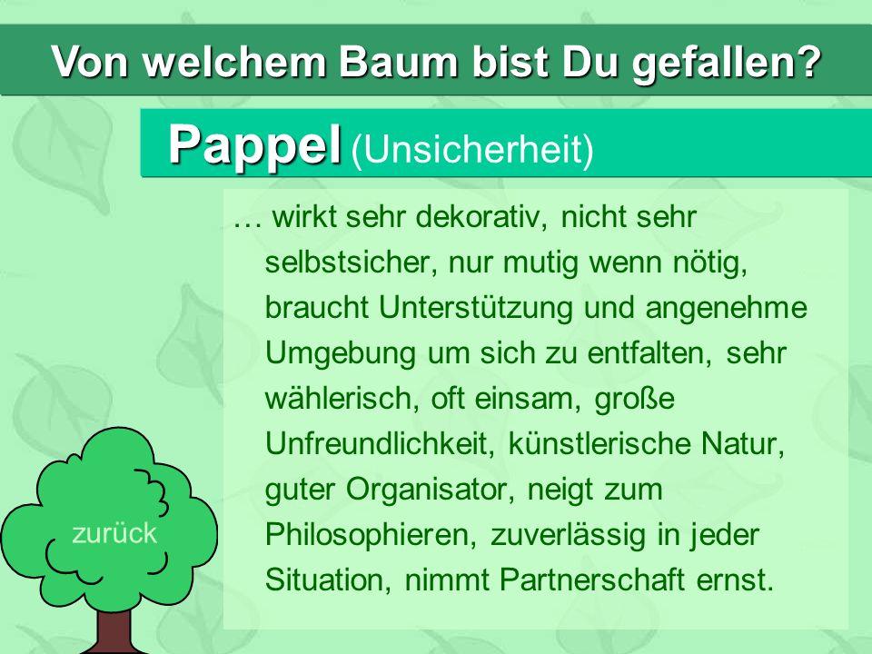 Pappel Pappel (Unsicherheit) … wirkt sehr dekorativ, nicht sehr selbstsicher, nur mutig wenn nötig, braucht Unterstützung und angenehme Umgebung um si
