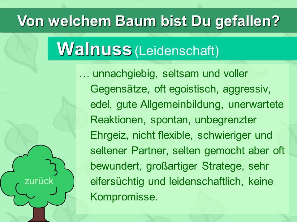 Walnuss Walnuss (Leidenschaft) … unnachgiebig, seltsam und voller Gegensätze, oft egoistisch, aggressiv, edel, gute Allgemeinbildung, unerwartete Reak