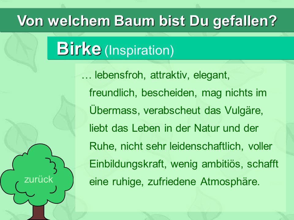 Birke Birke (Inspiration) … lebensfroh, attraktiv, elegant, freundlich, bescheiden, mag nichts im Übermass, verabscheut das Vulgäre, liebt das Leben in der Natur und der Ruhe, nicht sehr leidenschaftlich, voller Einbildungskraft, wenig ambitiös, schafft eine ruhige, zufriedene Atmosphäre.